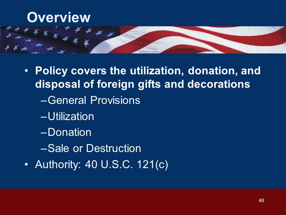 48 Overview Policy covers the utilization, donation, and disposal of foreign gifts and decorations –General Provisions –Utilization –Donation –Sale or Destruction Authority: 40 U.S.C.