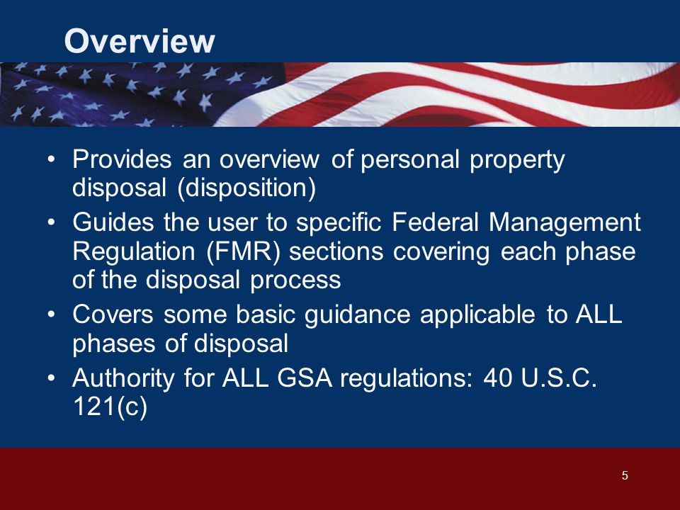 5 Provides an overview of personal property disposal (disposition) Guides the user to specific Federal Management Regulation (FMR) sections covering each phase of the disposal process Covers some basic guidance applicable to ALL phases of disposal Authority for ALL GSA regulations: 40 U.S.C.