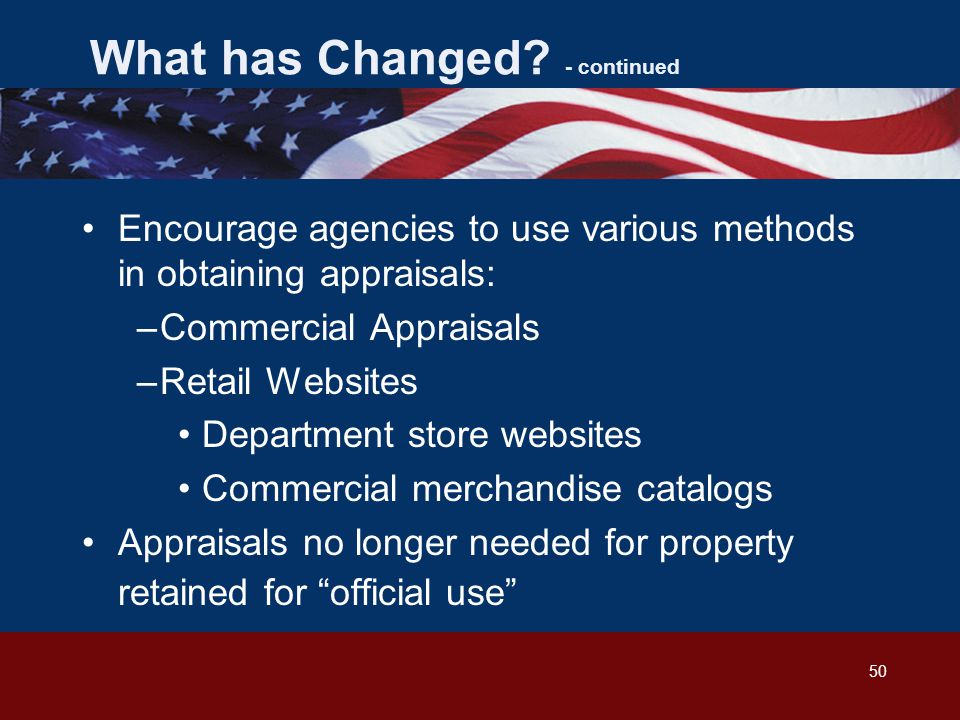 50 Encourage agencies to use various methods in obtaining appraisals: –Commercial Appraisals –Retail Websites Department store websites Commercial merchandise catalogs Appraisals no longer needed for property retained for official use What has Changed.