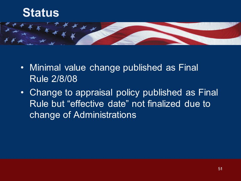 51 Minimal value change published as Final Rule 2/8/08 Change to appraisal policy published as Final Rule but effective date not finalized due to change of Administrations Status