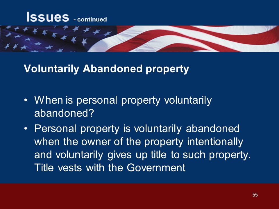 55 Issues - continued Voluntarily Abandoned property When is personal property voluntarily abandoned.