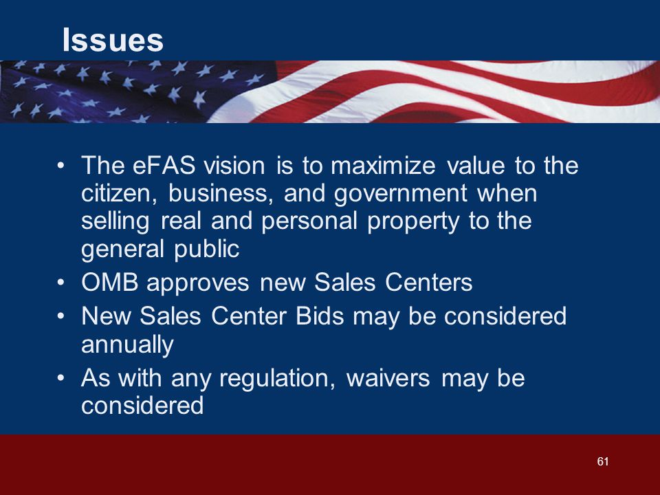 61 Issues The eFAS vision is to maximize value to the citizen, business, and government when selling real and personal property to the general public OMB approves new Sales Centers New Sales Center Bids may be considered annually As with any regulation, waivers may be considered
