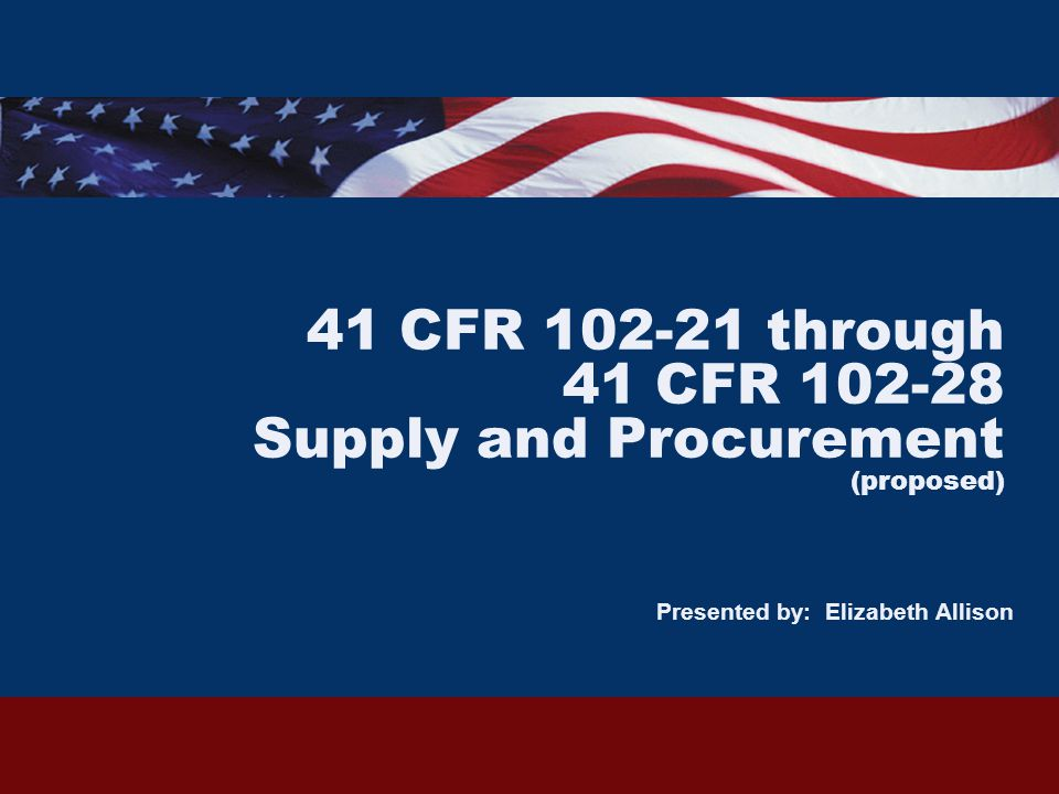 41 CFR 102-21 through 41 CFR 102-28 Supply and Procurement (proposed) Presented by: Elizabeth Allison