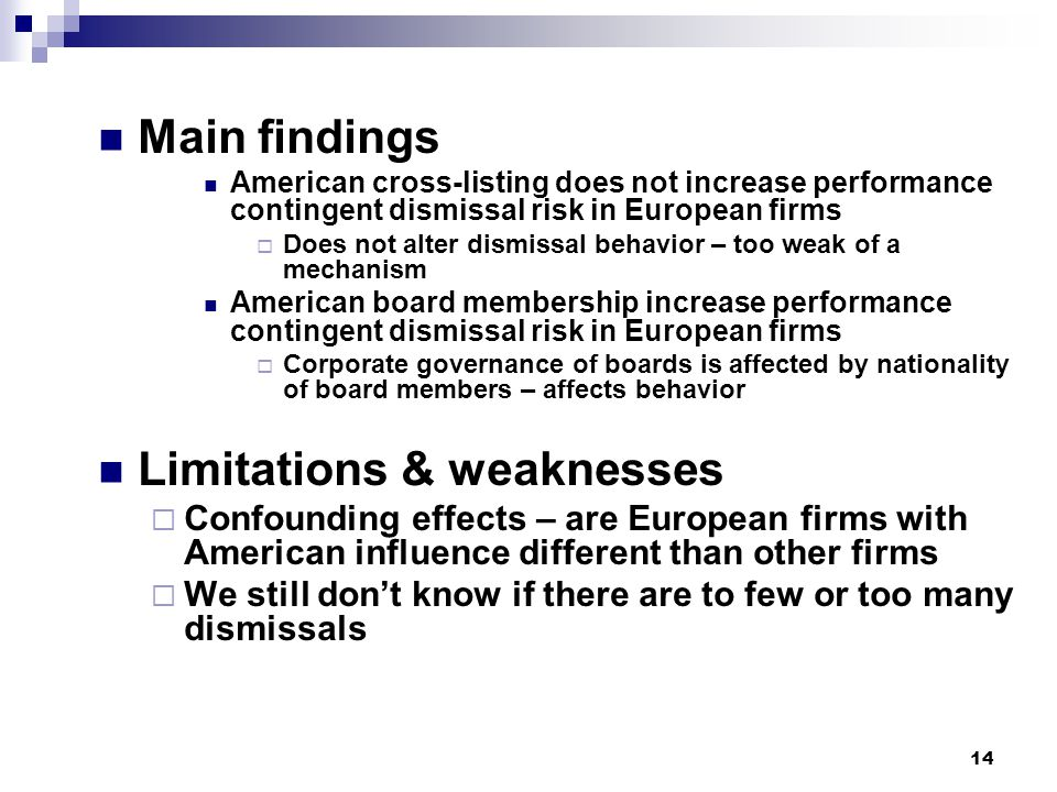 14 Main findings American cross-listing does not increase performance contingent dismissal risk in European firms  Does not alter dismissal behavior – too weak of a mechanism American board membership increase performance contingent dismissal risk in European firms  Corporate governance of boards is affected by nationality of board members – affects behavior Limitations & weaknesses  Confounding effects – are European firms with American influence different than other firms  We still don't know if there are to few or too many dismissals
