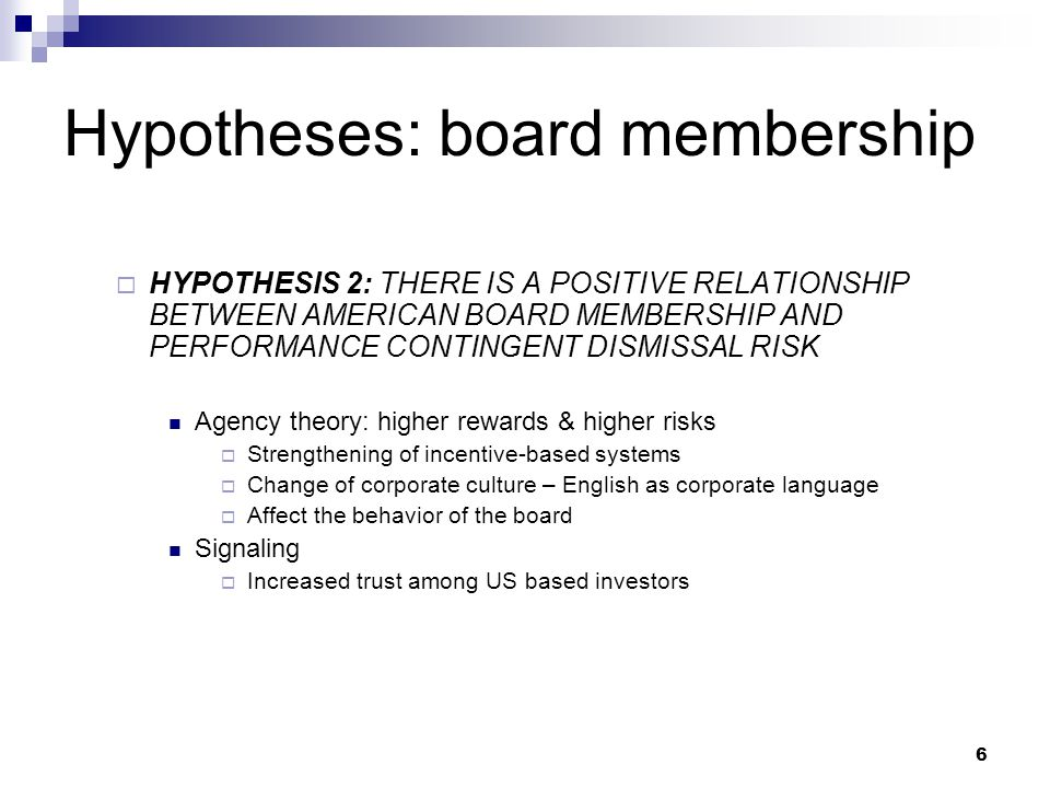 6 Hypotheses: board membership  HYPOTHESIS 2: THERE IS A POSITIVE RELATIONSHIP BETWEEN AMERICAN BOARD MEMBERSHIP AND PERFORMANCE CONTINGENT DISMISSAL