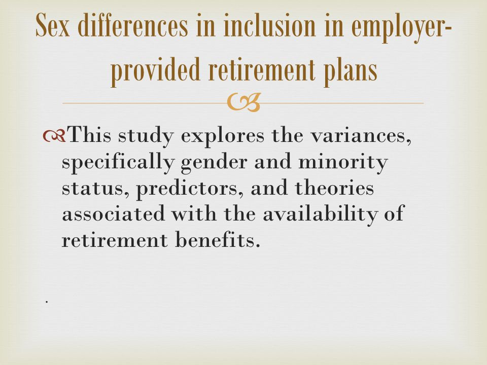   This study explores the variances, specifically gender and minority status, predictors, and theories associated with the availability of retirement benefits..