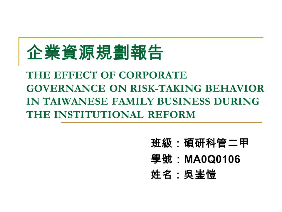企業資源規劃報告 THE EFFECT OF CORPORATE GOVERNANCE ON RISK-TAKING BEHAVIOR IN TAIWANESE FAMILY BUSINESS DURING THE INSTITUTIONAL REFORM 班級:碩研科管二甲 學號: MA0Q0106 姓名:吳崟愷
