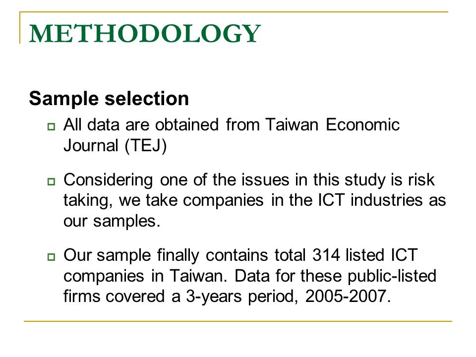 METHODOLOGY Sample selection  All data are obtained from Taiwan Economic Journal (TEJ)  Considering one of the issues in this study is risk taking, we take companies in the ICT industries as our samples.