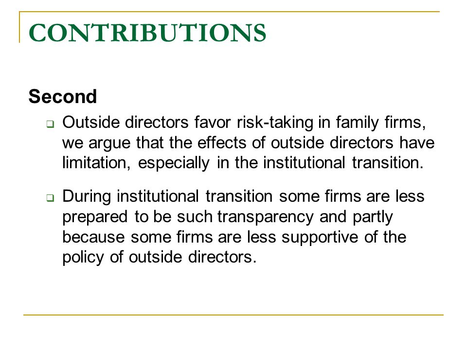 CONTRIBUTIONS Second  Outside directors favor risk-taking in family firms, we argue that the effects of outside directors have limitation, especially in the institutional transition.