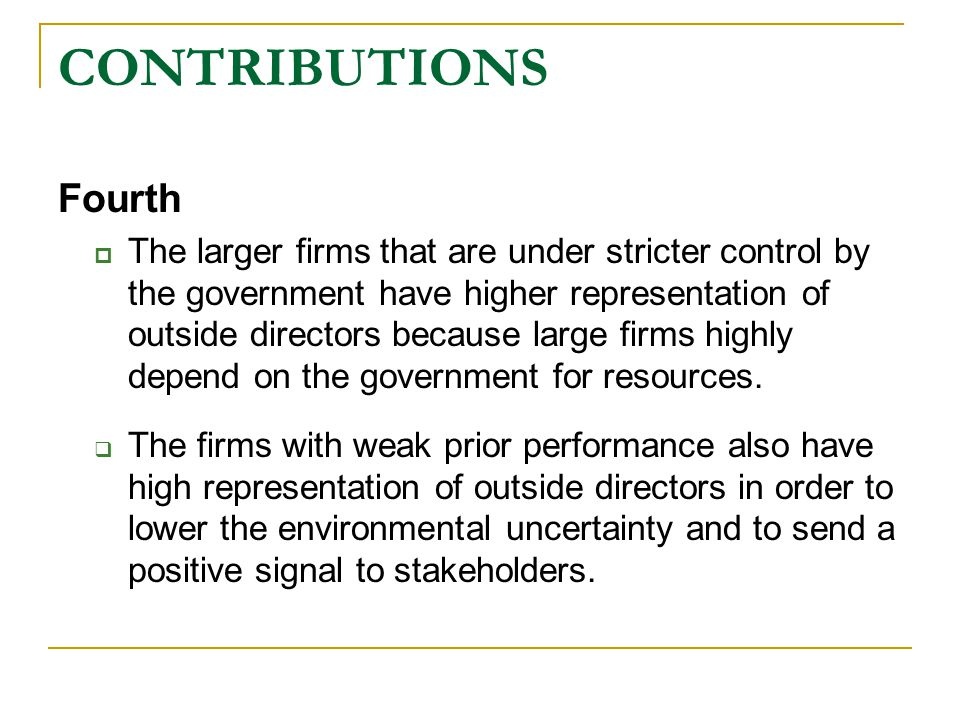 CONTRIBUTIONS Fourth  The larger firms that are under stricter control by the government have higher representation of outside directors because large firms highly depend on the government for resources.