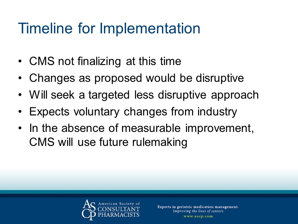 Timeline for Implementation CMS not finalizing at this time Changes as proposed would be disruptive Will seek a targeted less disruptive approach Expects voluntary changes from industry In the absence of measurable improvement, CMS will use future rulemaking