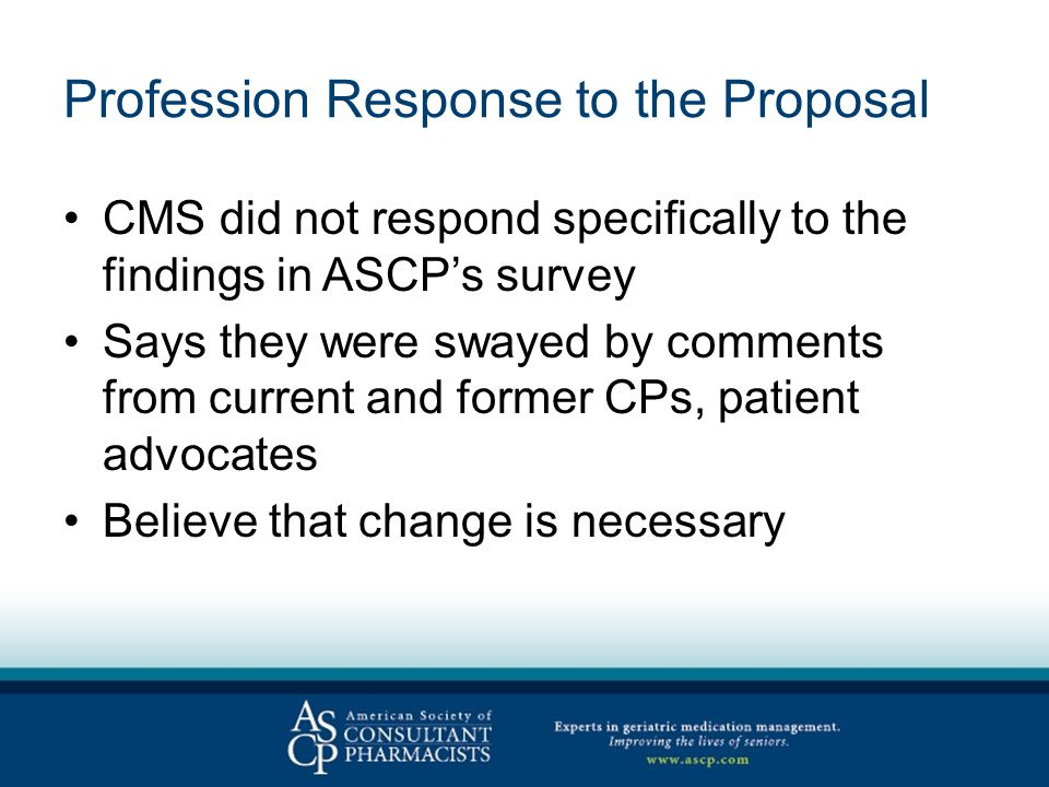 Profession Response to the Proposal CMS did not respond specifically to the findings in ASCP's survey Says they were swayed by comments from current and former CPs, patient advocates Believe that change is necessary