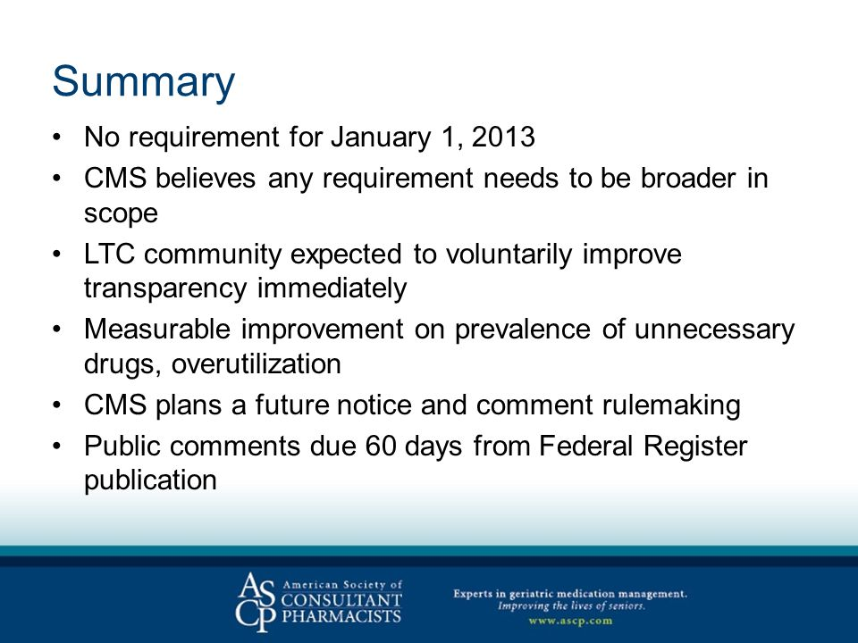 Summary No requirement for January 1, 2013 CMS believes any requirement needs to be broader in scope LTC community expected to voluntarily improve transparency immediately Measurable improvement on prevalence of unnecessary drugs, overutilization CMS plans a future notice and comment rulemaking Public comments due 60 days from Federal Register publication