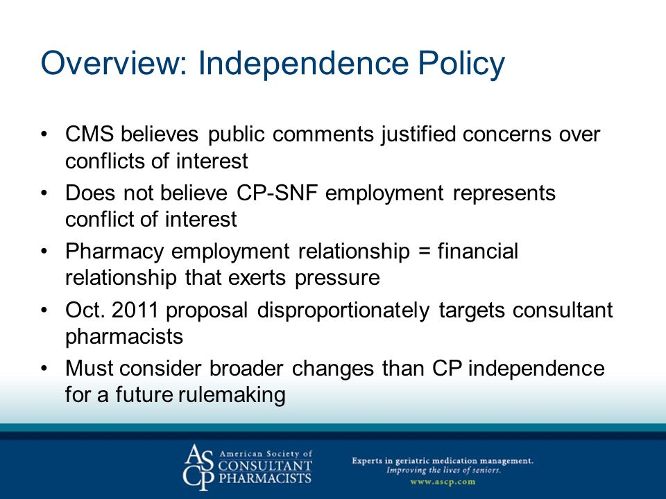 Overview: Independence Policy CMS believes public comments justified concerns over conflicts of interest Does not believe CP-SNF employment represents conflict of interest Pharmacy employment relationship = financial relationship that exerts pressure Oct.