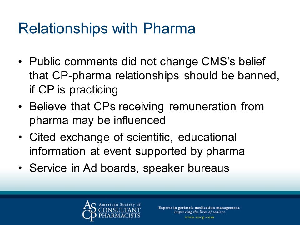Relationships with Pharma Public comments did not change CMS's belief that CP-pharma relationships should be banned, if CP is practicing Believe that CPs receiving remuneration from pharma may be influenced Cited exchange of scientific, educational information at event supported by pharma Service in Ad boards, speaker bureaus