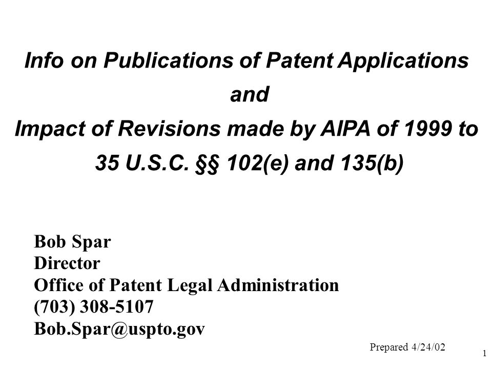 1 Info on Publications of Patent Applications and Impact of Revisions made by AIPA of 1999 to 35 U.S.C. §§ 102(e) and 135(b) Bob Spar Director Office