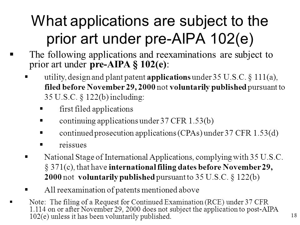 18 What applications are subject to the prior art under pre-AIPA 102(e)  The following applications and reexaminations are subject to prior art under pre-AIPA § 102(e):  utility, design and plant patent applications under 35 U.S.C.