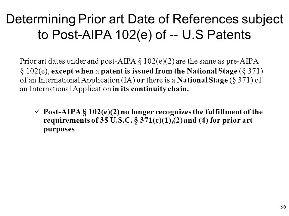 36 Determining Prior art Date of References subject to Post-AIPA 102(e) of --U.S Patents Prior art dates under and post-AIPA § 102(e)(2) are the same as pre-AIPA § 102(e), except when a patent is issued from the National Stage (§ 371) of an International Application (IA) or there is a National Stage (§ 371) of an International Application in its continuity chain.