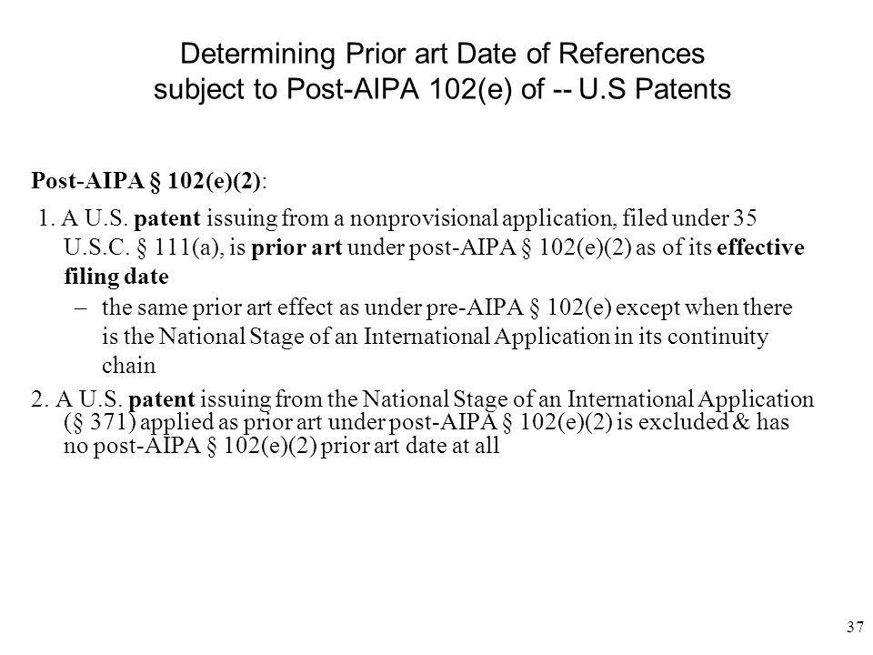 37 Determining Prior art Date of References subject to Post-AIPA 102(e) of --U.S Patents Post-AIPA § 102(e)(2): 1. A U.S. patent issuing from a nonpro