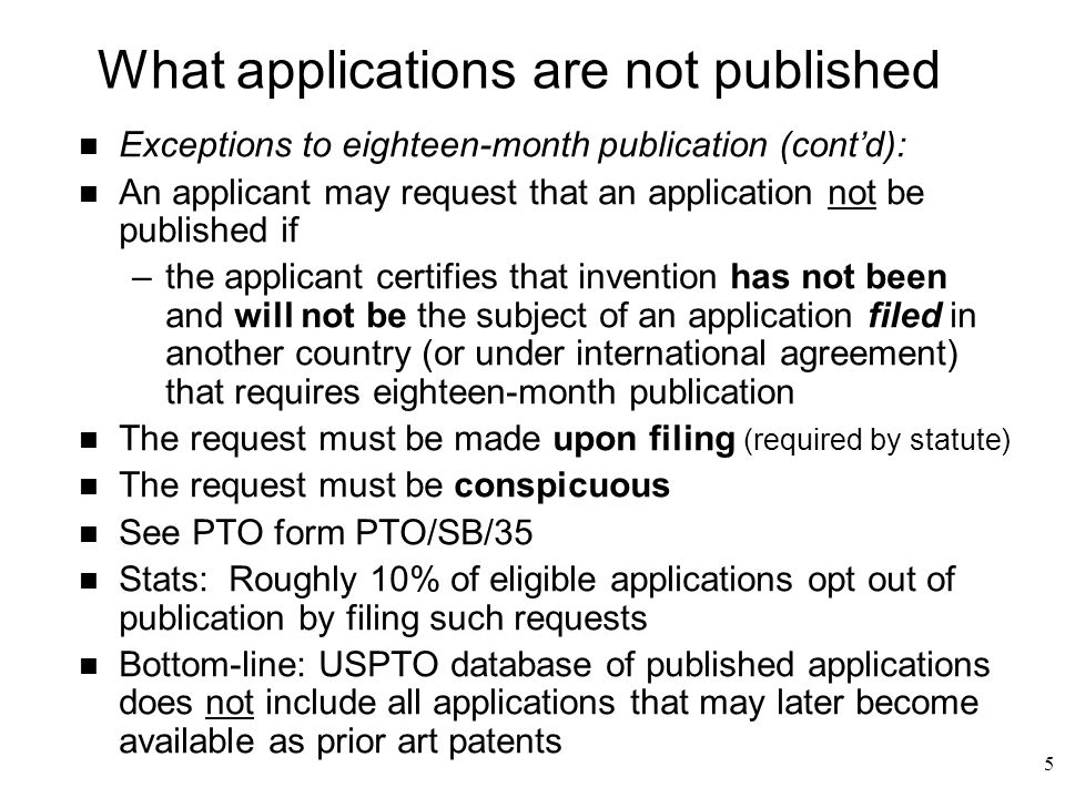 5 n Exceptions to eighteen-month publication (cont'd): n An applicant may request that an application not be published if –the applicant certifies that invention has not been and will not be the subject of an application filed in another country (or under international agreement) that requires eighteen-month publication n The request must be made upon filing (required by statute) n The request must be conspicuous n See PTO form PTO/SB/35 n Stats: Roughly 10% of eligible applications opt out of publication by filing such requests n Bottom-line: USPTO database of published applications does not include all applications that may later become available as prior art patents