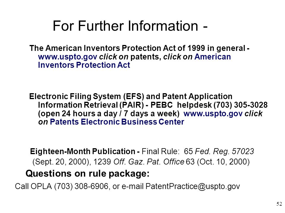 52 For Further Information - The American Inventors Protection Act of 1999 in general - www.uspto.gov click on patents, click on American Inventors Protection Act Electronic Filing System (EFS) and Patent Application Information Retrieval (PAIR) - PEBC helpdesk (703) 305-3028 (open 24 hours a day / 7 days a week) www.uspto.gov click on Patents Electronic Business Center Eighteen-Month Publication - Final Rule: 65 Fed.