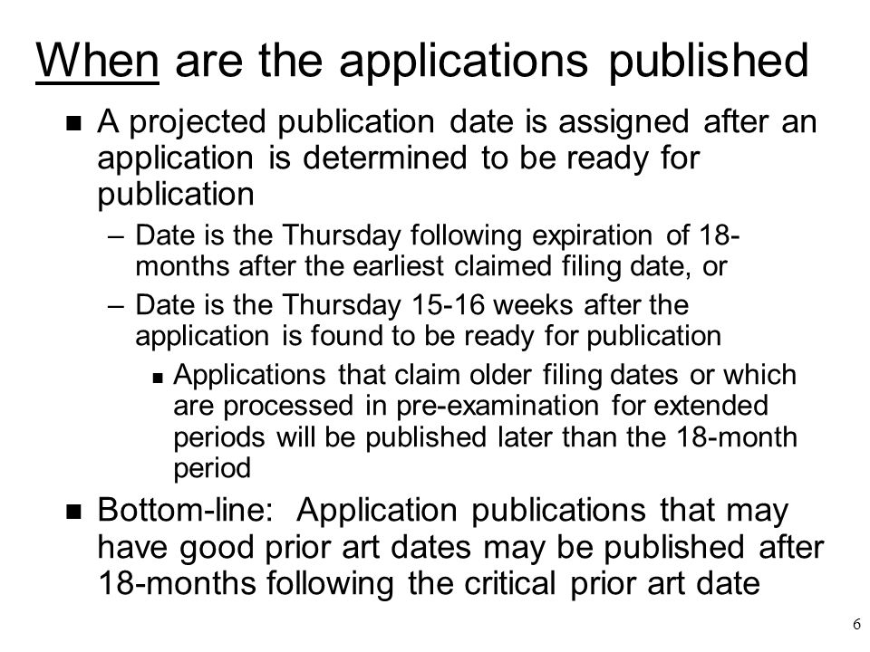 6 When are the applications published n A projected publication date is assigned after an application is determined to be ready for publication –Date is the Thursday following expiration of 18- months after the earliest claimed filing date, or –Date is the Thursday 15-16 weeks after the application is found to be ready for publication n Applications that claim older filing dates or which are processed in pre-examination for extended periods will be published later than the 18-month period n Bottom-line: Application publications that may have good prior art dates may be published after 18-months following the critical prior art date