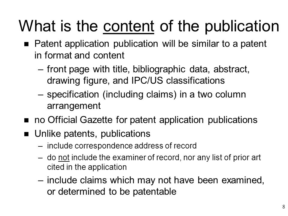 8 What is the content of the publication n Patent application publication will be similar to a patent in format and content –front page with title, bibliographic data, abstract, drawing figure, and IPC/US classifications –specification (including claims) in a two column arrangement n no Official Gazette for patent application publications n Unlike patents, publications –include correspondence address of record –do not include the examiner of record, nor any list of prior art cited in the application –include claimswhich may not have been examined, or determined to be patentable