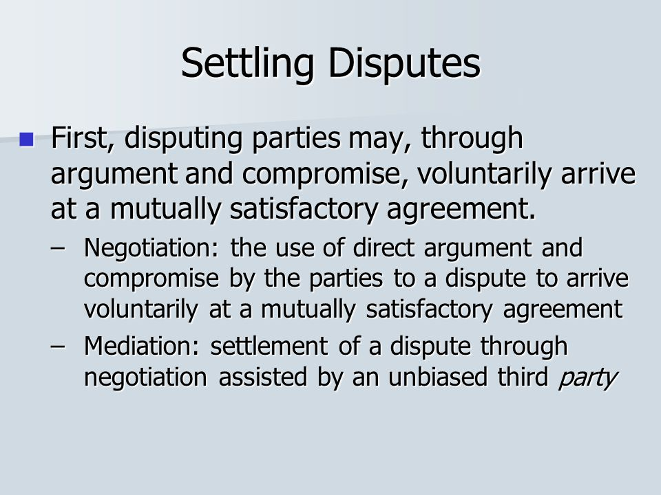 Settling Disputes First, disputing parties may, through argument and compromise, voluntarily arrive at a mutually satisfactory agreement. First, dispu