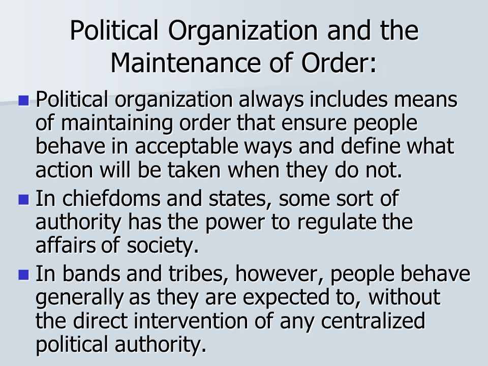 Political Organization and the Maintenance of Order: Political organization always includes means of maintaining order that ensure people behave in ac