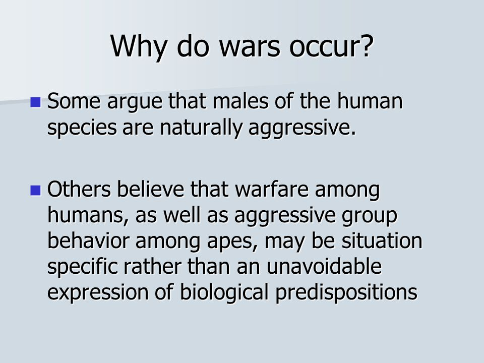 Why do wars occur? Some argue that males of the human species are naturally aggressive. Some argue that males of the human species are naturally aggre