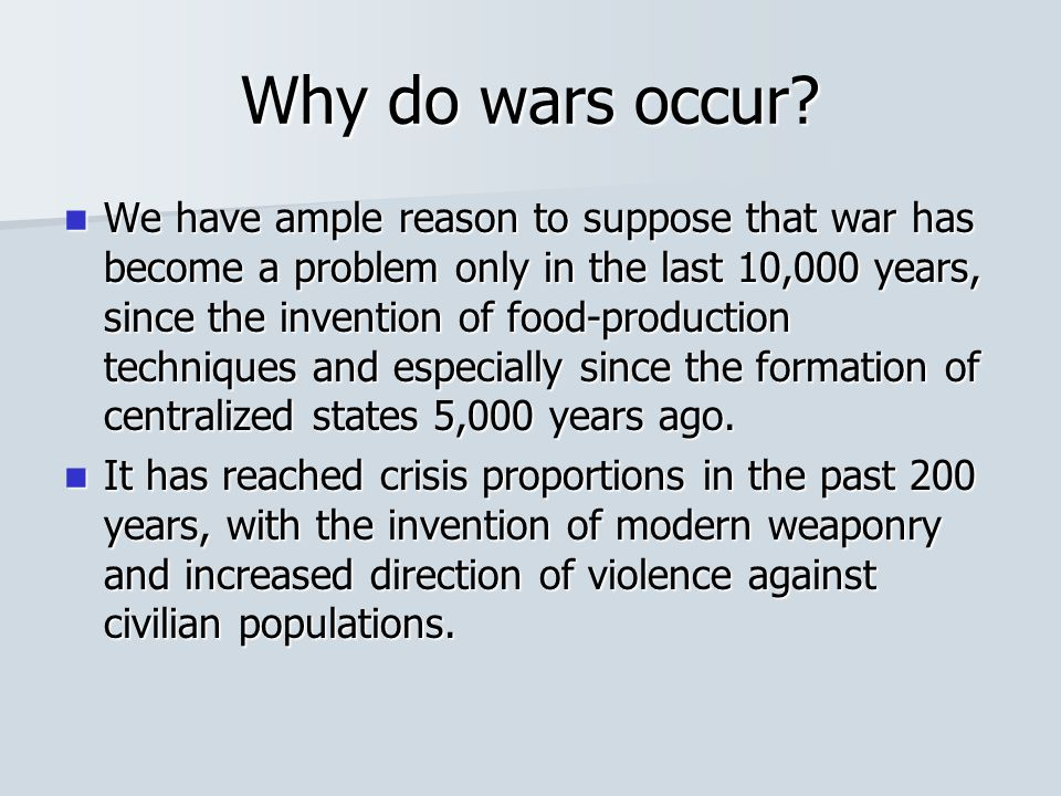 Why do wars occur? We have ample reason to suppose that war has become a problem only in the last 10,000 years, since the invention of food-production