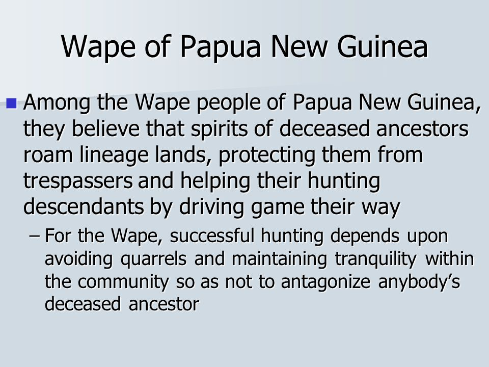 Wape of Papua New Guinea Among the Wape people of Papua New Guinea, they believe that spirits of deceased ancestors roam lineage lands, protecting the