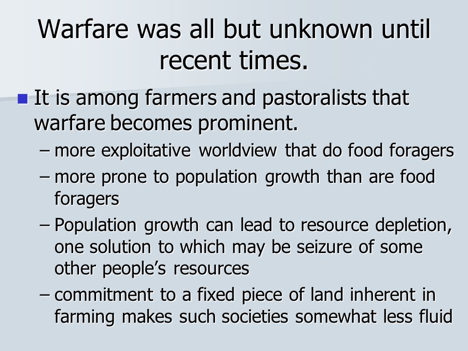 Warfare was all but unknown until recent times. It is among farmers and pastoralists that warfare becomes prominent. It is among farmers and pastorali