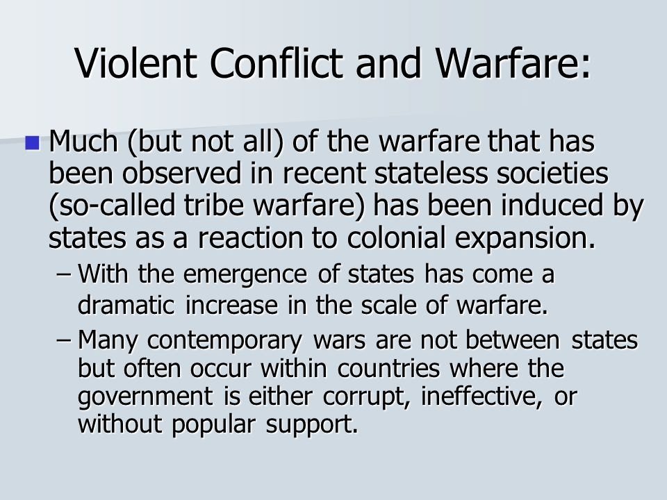 Violent Conflict and Warfare: Much (but not all) of the warfare that has been observed in recent stateless societies (so-called tribe warfare) has bee