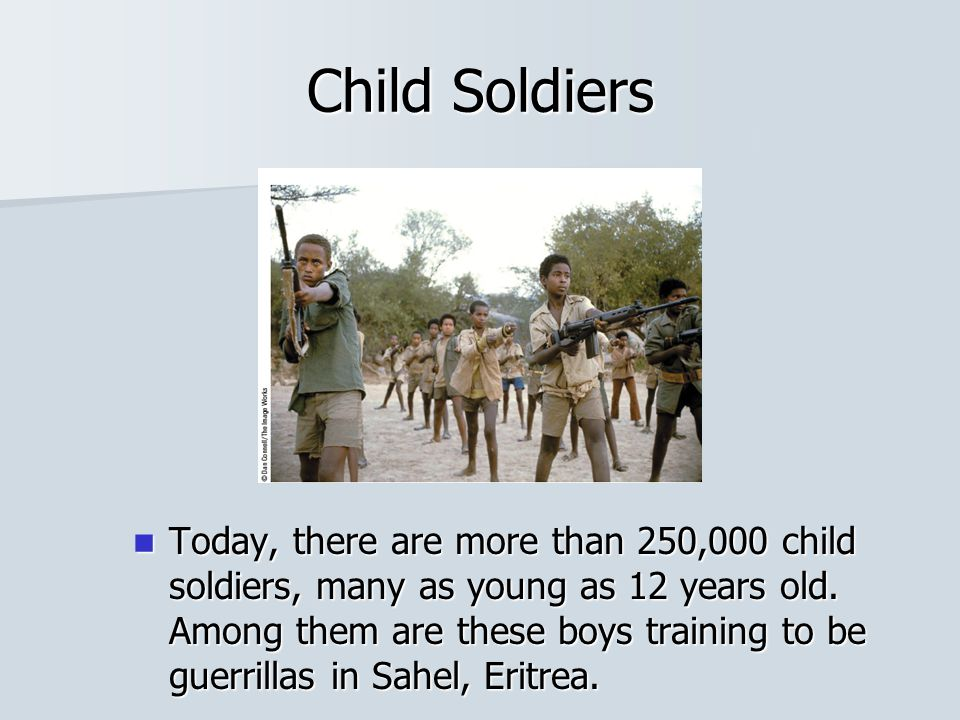 Child Soldiers Today, there are more than 250,000 child soldiers, many as young as 12 years old. Among them are these boys training to be guerrillas i