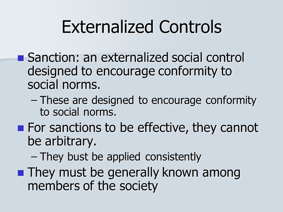 Externalized Controls Sanction: an externalized social control designed to encourage conformity to social norms. Sanction: an externalized social cont