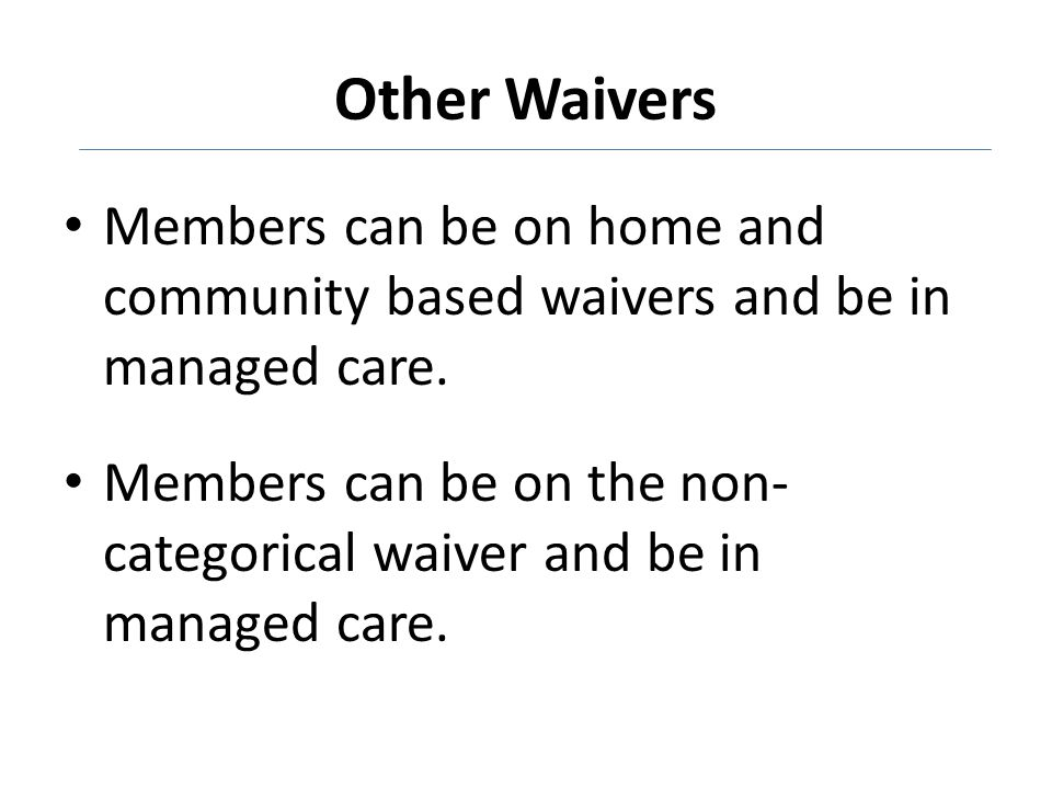 Other Waivers Members can be on home and community based waivers and be in managed care.