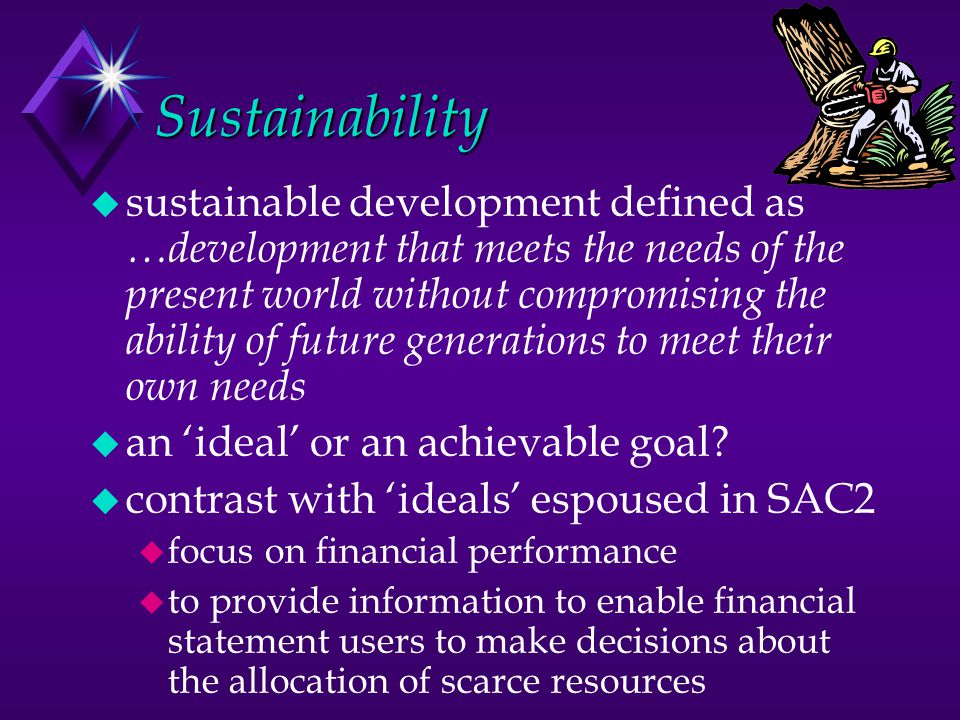 Sustainability u sustainable development defined as …development that meets the needs of the present world without compromising the ability of future generations to meet their own needs u an 'ideal' or an achievable goal.