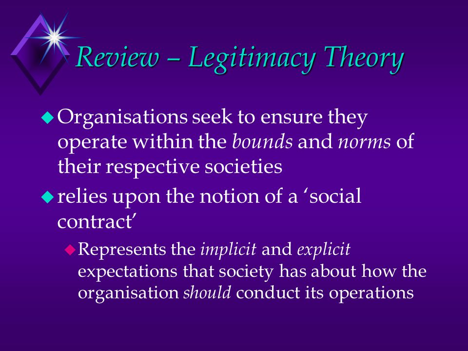 Review – Legitimacy Theory u Organisations seek to ensure they operate within the bounds and norms of their respective societies u relies upon the notion of a 'social contract' u Represents the implicit and explicit expectations that society has about how the organisation should conduct its operations