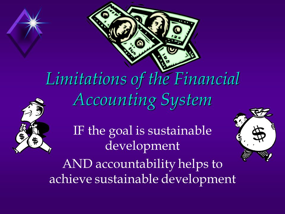 Limitations of the Financial Accounting System IF the goal is sustainable development AND accountability helps to achieve sustainable development