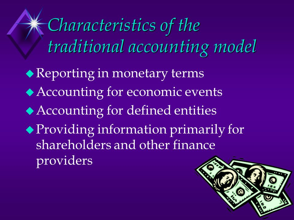 Characteristics of the traditional accounting model u Reporting in monetary terms u Accounting for economic events u Accounting for defined entities u Providing information primarily for shareholders and other finance providers