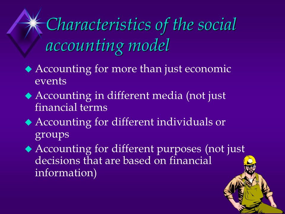 Characteristics of the social accounting model u Accounting for more than just economic events u Accounting in different media (not just financial terms u Accounting for different individuals or groups u Accounting for different purposes (not just decisions that are based on financial information)