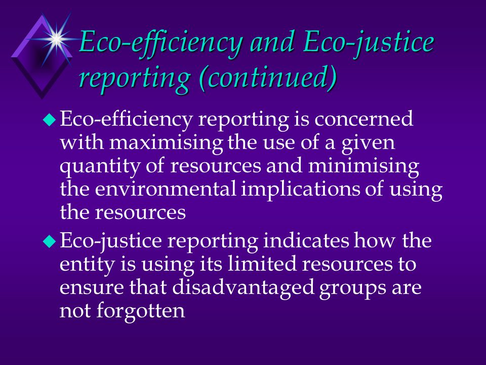 Eco-efficiency and Eco-justice reporting (continued) u Eco-efficiency reporting is concerned with maximising the use of a given quantity of resources and minimising the environmental implications of using the resources u Eco-justice reporting indicates how the entity is using its limited resources to ensure that disadvantaged groups are not forgotten