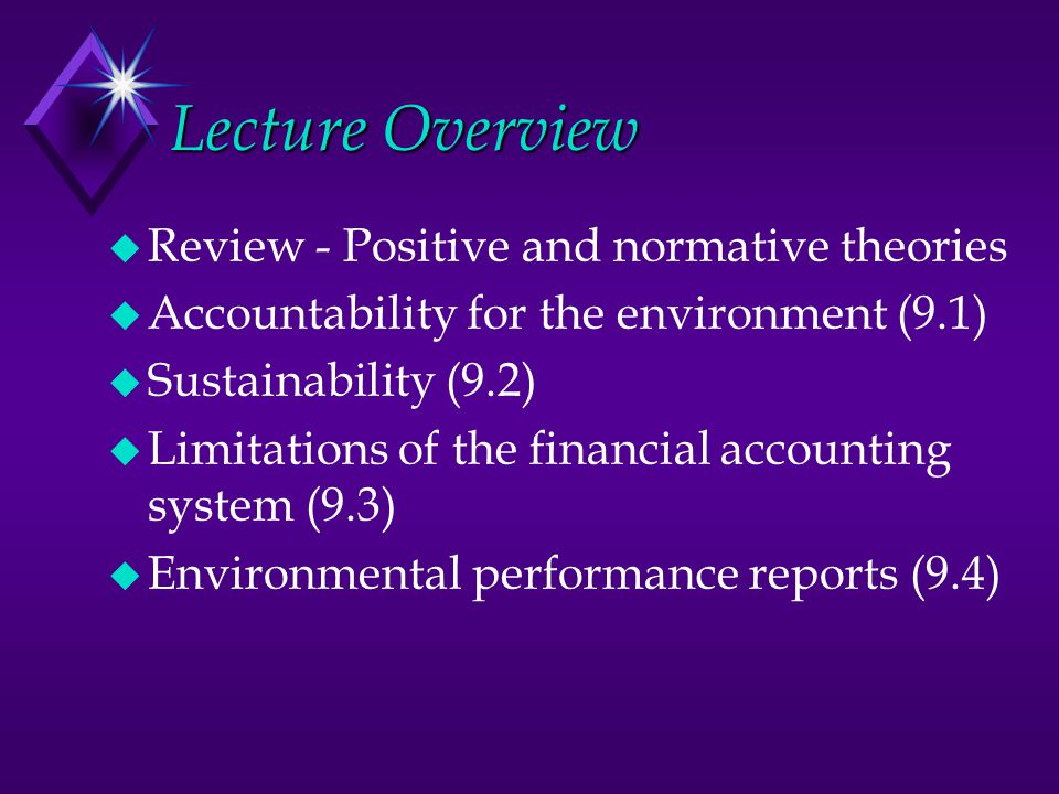 Review - Positive and Normative Theories u Positive theories help us to understand what we see happening u PAT u Legitimacy theory u Managerial branch of stakeholder theory u Normative theories prescribe what we should do u Ethical branch of stakeholder theory u Conceptual Framework projects