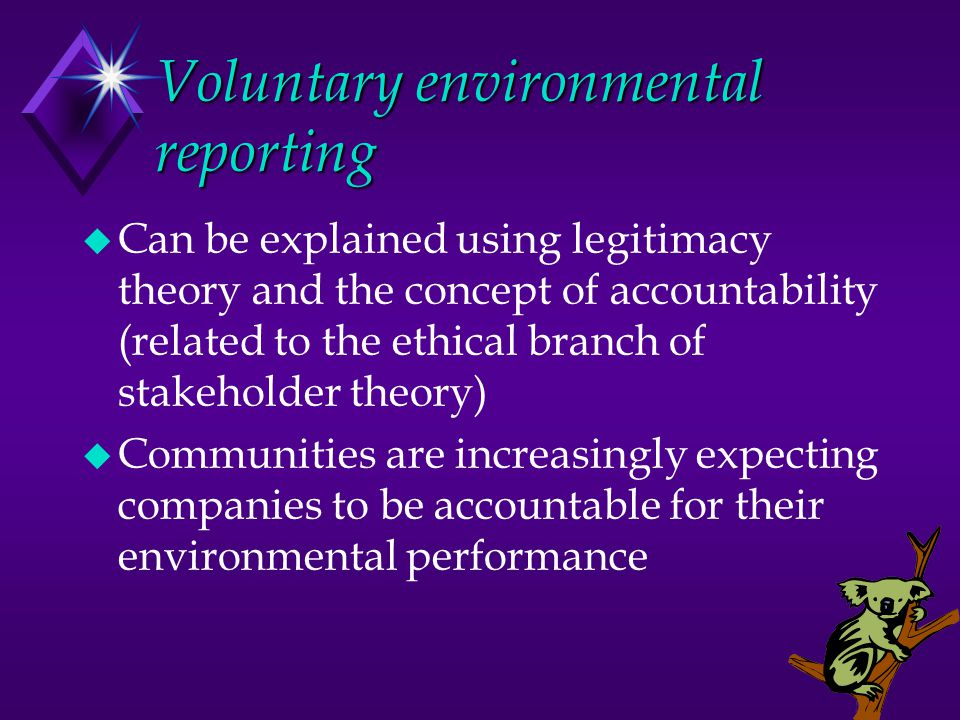 Voluntary environmental reporting u Can be explained using legitimacy theory and the concept of accountability (related to the ethical branch of stakeholder theory) u Communities are increasingly expecting companies to be accountable for their environmental performance