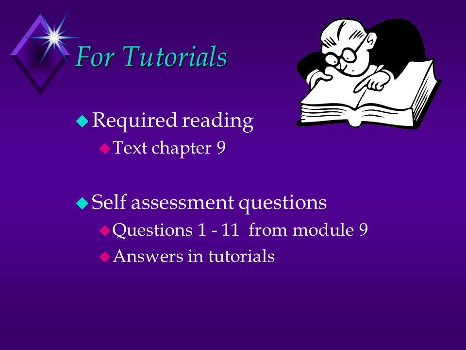 For Tutorials u Required reading u Text chapter 9 u Self assessment questions u Questions 1 - 11 from module 9 u Answers in tutorials