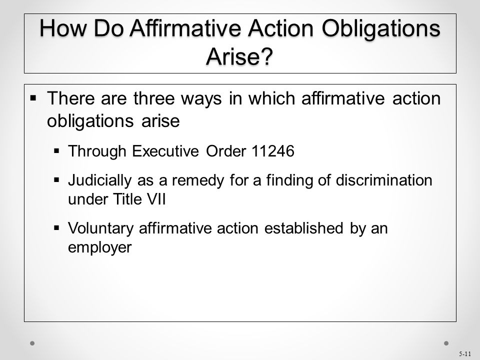 5-11 How Do Affirmative Action Obligations Arise?  There are three ways in which affirmative action obligations arise  Through Executive Order 11246