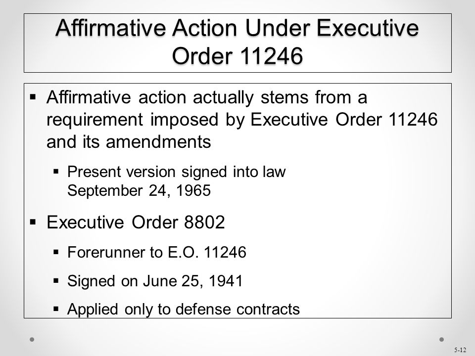 5-12 Affirmative Action Under Executive Order 11246  Affirmative action actually stems from a requirement imposed by Executive Order 11246 and its am