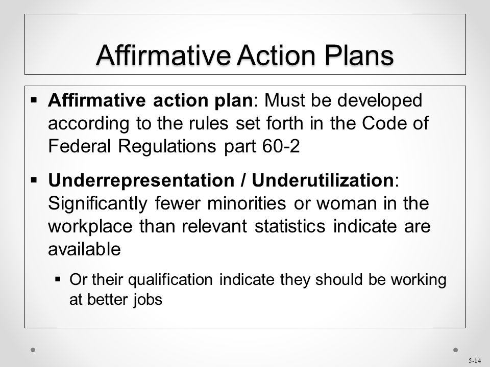 5-14 Affirmative Action Plans  Affirmative action plan: Must be developed according to the rules set forth in the Code of Federal Regulations part 60
