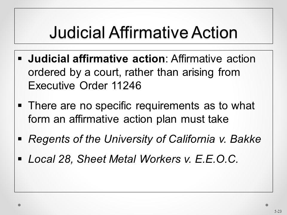 5-23 Judicial Affirmative Action  Judicial affirmative action: Affirmative action ordered by a court, rather than arising from Executive Order 11246